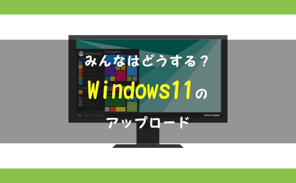 みんなはどうする?Windows11のアップロード